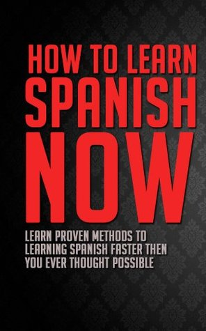 How to Learn Spanish Now: Learn Proven Methods to Learning Spanish Faster than You Ever Thought Possible (Spanish, Spanish Books for Kindle, Spanish Books, ... Spanish English Dictionary, Spanish Free)