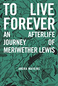 To Live Forever: An Afterlife Journey of Meriwether Lewis (Nowhere Series #2)