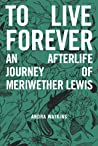 To Live Forever: An Afterlife Journey of Meriwether Lewis (Nowhere Series #2) ebook download free