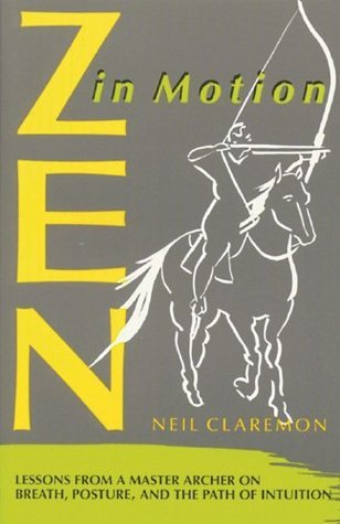 Zen in Motion: Lessons from a Master Archer on Breath, Posture, and the Path of Intuition  by  Neil Claremon