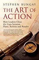 The Art of Action: How Leaders Close the Gaps Between Plans, Actions, and Results