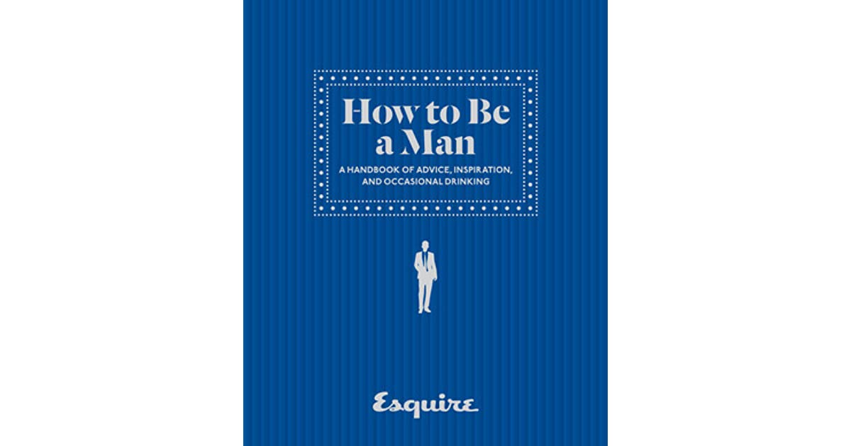 and Occasional Drinking A Handbook of Advice Inspiration Esquire How to Be a Man