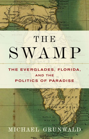 The Swamp: The Everglades, Florida, and the Politics of Paradise by