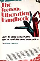 The Teenage Liberation Handbook: How to Quit School and Get a Real Life and Education