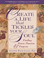 Create A Life That Tickles Your Soul: Finding Peace, Passion, and Purpose