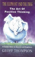 The Elephant and the Twig ; The Art of Positive Thinking : 14 Golden Rules to Success and Happiness