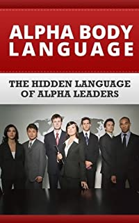 Alpha Body Language: Learn To Read, Communicate, And Display Powerful Body Langauge