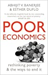 Poor Economics: rethinking poverty & the ways to end it by Abhijit V. Banerjee