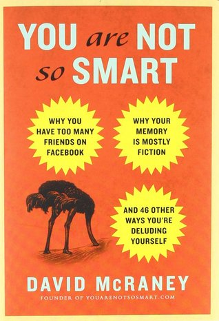 You Are Not So Smart: Why You Have Too Many Friends on Facebook, Why Your Memory Is Mostly Fiction, and 46 Other Ways You're Deluding Yourself