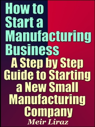 How to Start a Manufacturing Business - A Step by Step Guide to Starting a New Small Manufacturing Company
