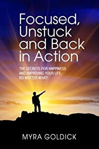 Focused, Unstuck and Back in Action. The Secrets for Happiness and Improving Your Life No Matter What!