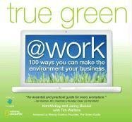 True Green at Work: 100 Ways You Can Make the Environment Your Business