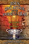 Jesus, King Arthur, and the Journey of the Grail: The Secrets of the Sun Kings