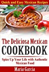 The Deliciosa Mexican Cookbook - Quick and Easy Mexican Recipes: Spice Up Your Life with Authentic Mexican Food