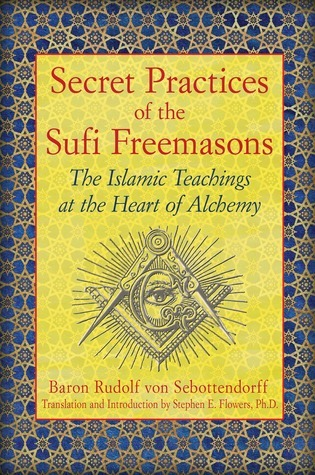 Secret Practices of the Sufi Freemasons The Islamic Teachings at the Heart of Alchemy