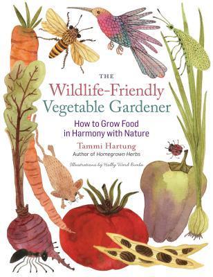 The Wildlife-Friendly Vegetable Gardener by Tammi Hartung