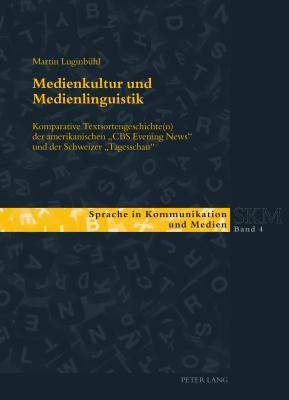 Medienkultur Und Medienlinguistik: Komparative Textsortengeschichte(n) Der Amerikanischen CBS Evening News Und Der Schweizer Tagesschau