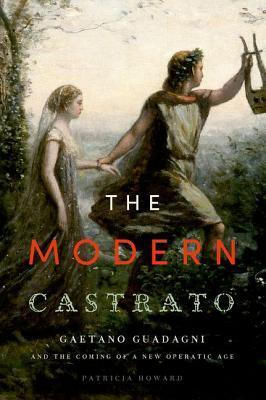 Modern Castrato: Gaetano Guadagni and the Coming of a New Operatic Age