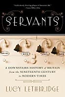 Servants: A Downstairs History of Britain from the Nineteenth Century to Modern Times