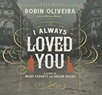 I Always Loved You: A Story of Mary Cassatt and Edgar Degas