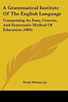 A Grammatical Institute of the English Language: Comprising an Easy, Concise, and Systematic Method of Education (1804)