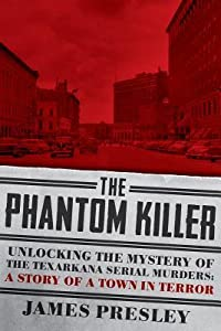 The Phantom Killer: Unlocking the Mystery of the Texarkana Serial Murders: The Story of a Town in Terror
