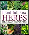 Beautiful Easy Herbs: How to Get the Most from Herbs-In Your Garden and in Your Home