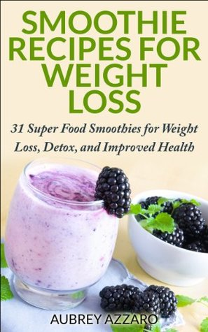 Smoothie Recipes for Weight Loss: 31 Super Food Smoothies for Weight Loss, and Improved Health