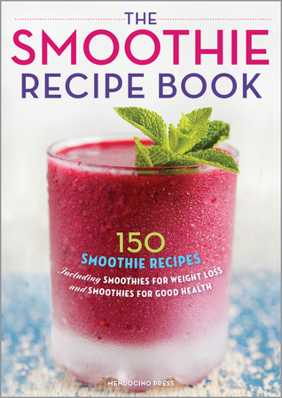 The Smoothie Recipe Book- 150 Smoothie Recipes Including Smoothies for Weight Loss and Smoothies for Optimum Health