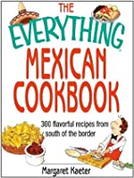 The Everything Mexican Cookbook: 300 Flavorful Recipes from South of the Border (Everything®)