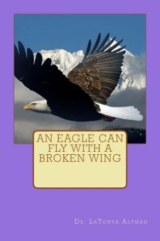 An Eagle Can Fly With A Broken Wing  by  LaTonya Altman