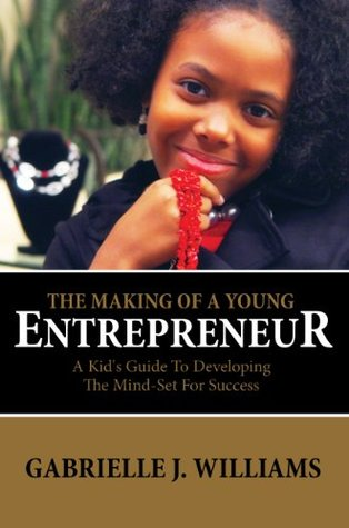 The Making Of A Young Entrepreneur: The Kid's Guide To Developing The Mind-Set For Success
