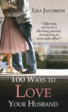100 Ways to Love Your Husband: A Life-Long Journey of Learning to Love