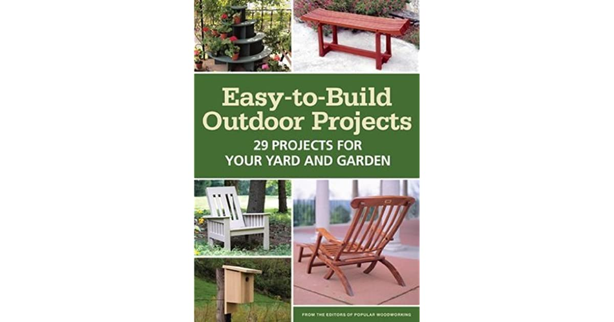easy to build outdoor projects 29 projects for your yard and garden