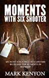 Moments With Six Shooter: My Hunt For A Once In A Lifetime Buck and the Moments In Between