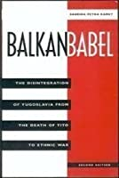 Balkan Babel: The Disintegration of Yugoslavia from the Death of Tito to Ethnic War