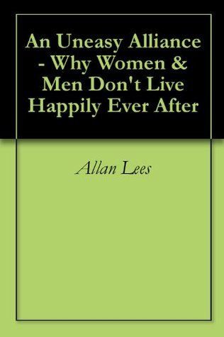 An Uneasy Alliance - Why Women & Men Don't Live Happily Ever After