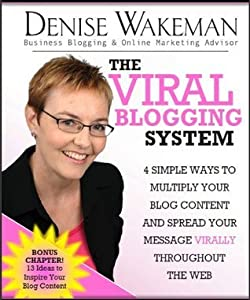 The Viral Blogging System 4 Simple Ways To Multiply Your Blog Content And Spread Your Message Virally Throughout The Web