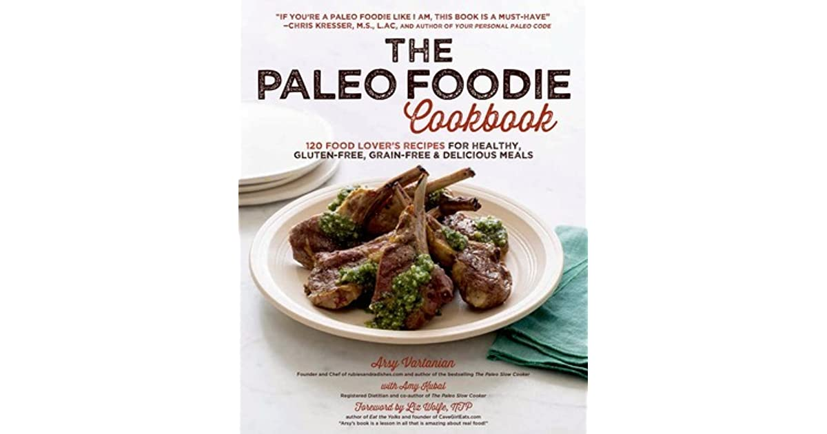 The paleo foodie cookbook 120 food lovers recipes for healthy the paleo foodie cookbook 120 food lovers recipes for healthy gluten free grain free delicious meals by arsy vartanian forumfinder Choice Image
