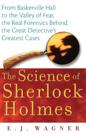 The Science Of Sherlock Holmes From Baskerville Hall To The Valley Of Fear The Real Forensics Behind The Great Detective S Greatest Cases By E J Wagner