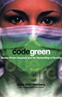 Code Green: Money-Driven Hospitals and the Dismantling of Nursing (ILR Press books)