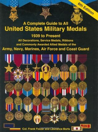 A Complete Guide to United States Military Medals, 1939 to Present: All Decorations, Service Medals, Ribbons and Commonly Awarded Allied Medals of the Army, Navy, Marines, Air Force and Coast Guard