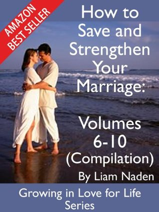 How to Save and Strengthen Your Marriage: Compilation volumes 6-10 (Growing in Love for Life Series, Vol. 6-10)