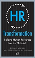 HR Transformation: Building Human Resources from the Outside In: Building Human Resources from the Outside in