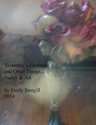 Yesterday's Flowers and Other Things. Poetry and Art.