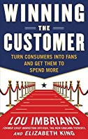 Winning the Customer: Turn Consumers Into Fans and Get Them Winning the Customer: Turn Consumers Into Fans and Get Them to Spend More to Spend More