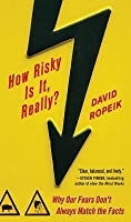 How Risky Is It, Really?: Why Our Fears Don't Always Match the Facts: Why Our Fears Don't Always Match the Facts