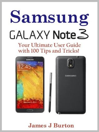 Samsung Note 3 - Your Ultimate User Guide with 100 Tips and Tricks! James J. Burton