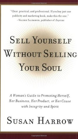 Sell Yourself Without Selling Your Soul: A Woman's Guide to Promoting Herself, Her Business, Her Product, or Her Cause with Integrity and Spirit