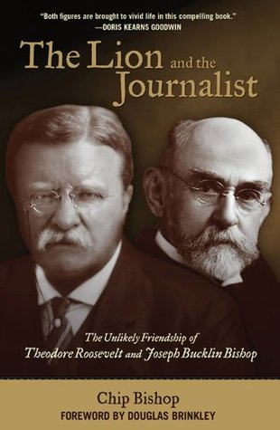 The Lion and the Journalist: The Unlikely Friendship of Theodore Roosevelt and Joseph Bucklin Bishop